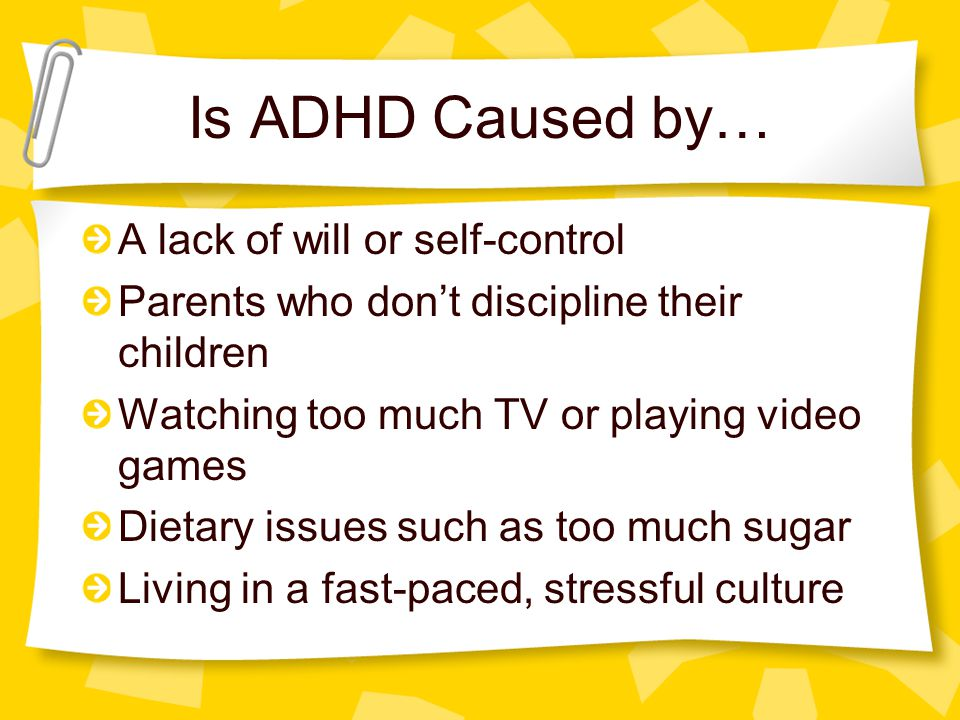 Is ADHD Caused by… A lack of will or self-control Parents who don't discipline their children Watching too much TV or playing video games Dietary issues such as too much sugar Living in a fast-paced, stressful culture