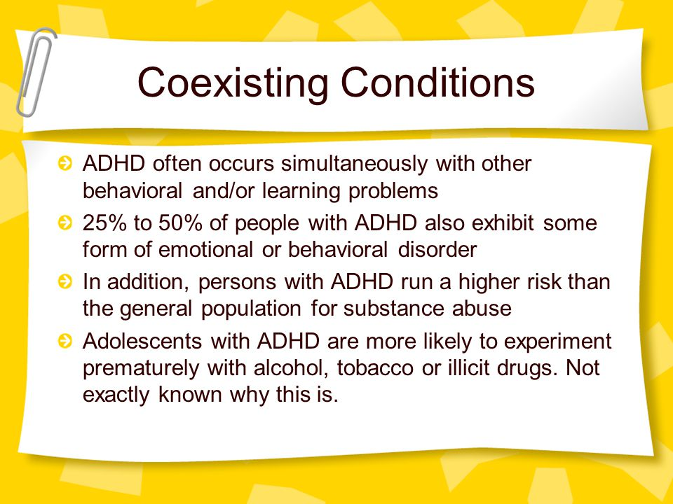 Coexisting Conditions ADHD often occurs simultaneously with other behavioral and/or learning problems 25% to 50% of people with ADHD also exhibit some form of emotional or behavioral disorder In addition, persons with ADHD run a higher risk than the general population for substance abuse Adolescents with ADHD are more likely to experiment prematurely with alcohol, tobacco or illicit drugs.