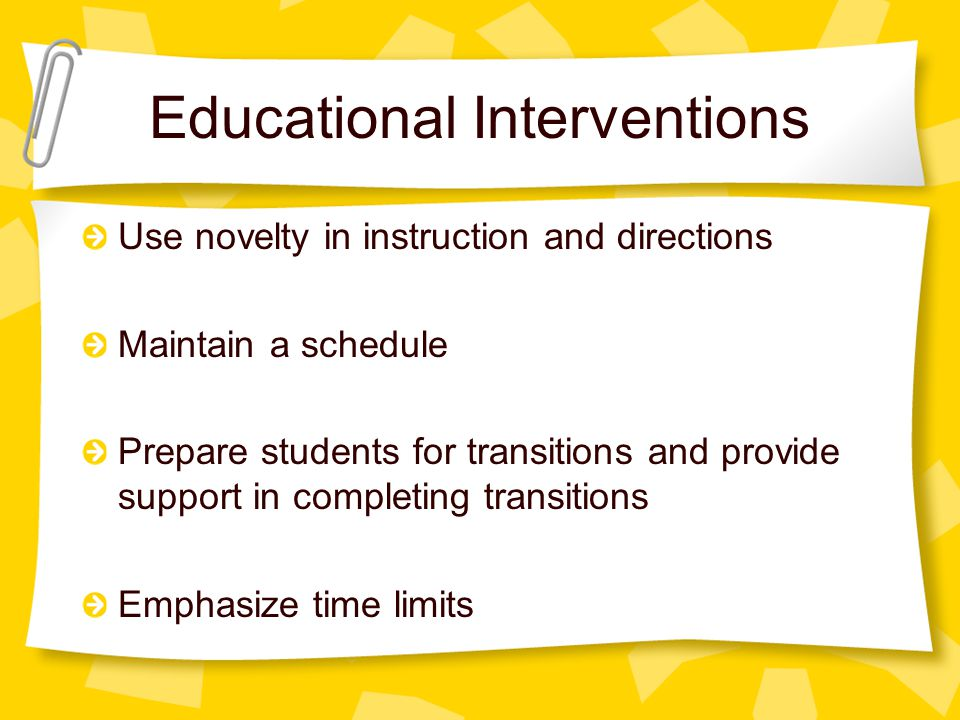 Educational Interventions Use novelty in instruction and directions Maintain a schedule Prepare students for transitions and provide support in completing transitions Emphasize time limits