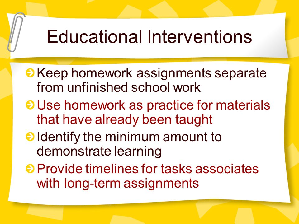 Educational Interventions Keep homework assignments separate from unfinished school work Use homework as practice for materials that have already been taught Identify the minimum amount to demonstrate learning Provide timelines for tasks associates with long-term assignments