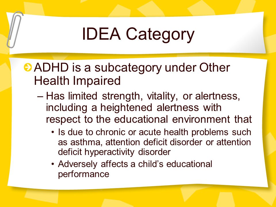 IDEA Category ADHD is a subcategory under Other Health Impaired –Has limited strength, vitality, or alertness, including a heightened alertness with respect to the educational environment that Is due to chronic or acute health problems such as asthma, attention deficit disorder or attention deficit hyperactivity disorder Adversely affects a child's educational performance