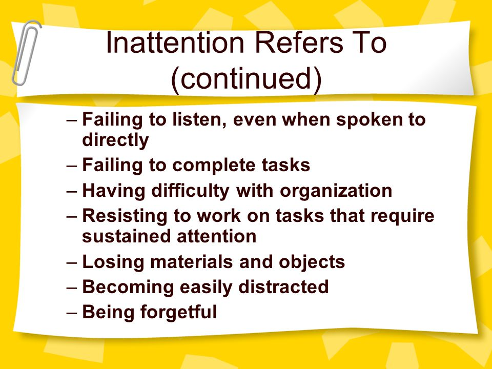 Inattention Refers To (continued) –Failing to listen, even when spoken to directly –Failing to complete tasks –Having difficulty with organization –Resisting to work on tasks that require sustained attention –Losing materials and objects –Becoming easily distracted –Being forgetful