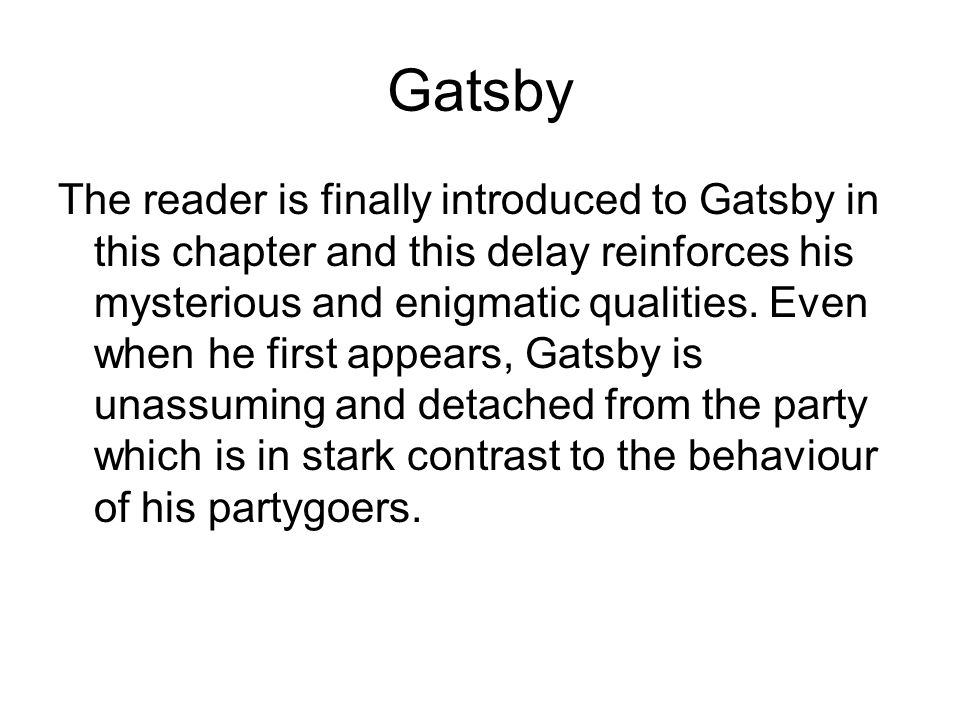 Gatsby The reader is finally introduced to Gatsby in this chapter and this delay reinforces his mysterious and enigmatic qualities.