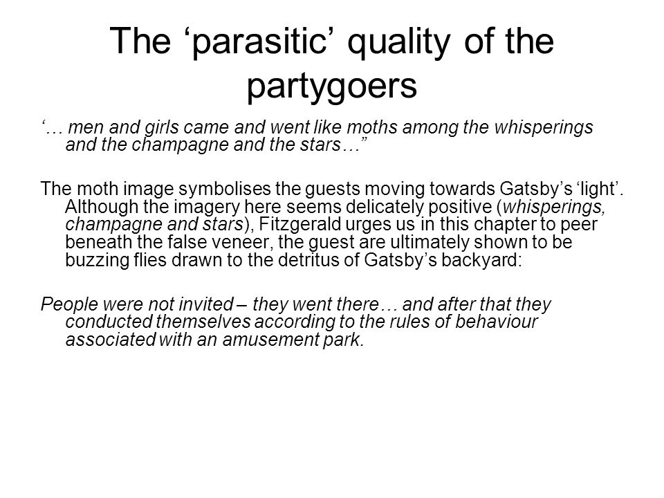 The 'parasitic' quality of the partygoers '… men and girls came and went like moths among the whisperings and the champagne and the stars… The moth image symbolises the guests moving towards Gatsby's 'light'.