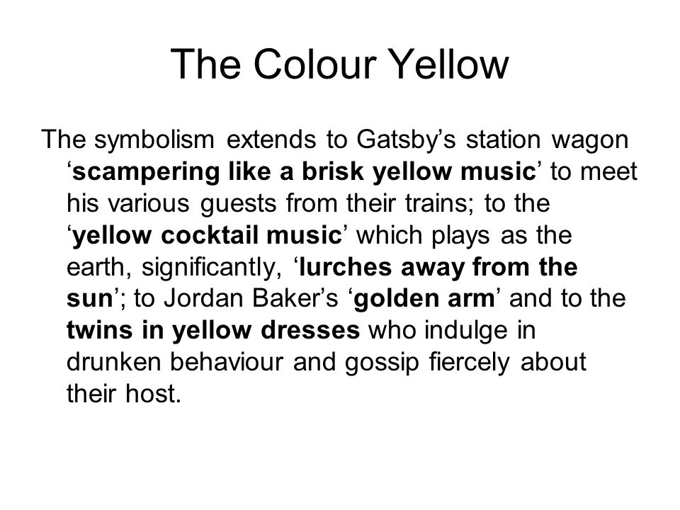The Colour Yellow The symbolism extends to Gatsby's station wagon 'scampering like a brisk yellow music' to meet his various guests from their trains; to the 'yellow cocktail music' which plays as the earth, significantly, 'lurches away from the sun'; to Jordan Baker's 'golden arm' and to the twins in yellow dresses who indulge in drunken behaviour and gossip fiercely about their host.