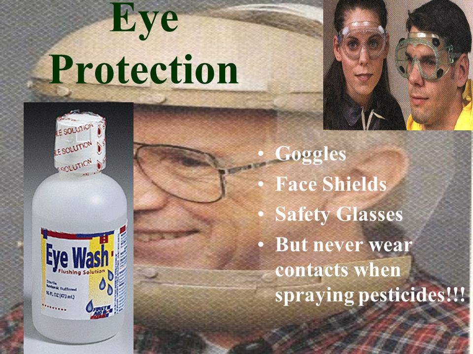 Eye Protection Goggles Face Shields Safety Glasses But never wear contacts when spraying pesticides!!!