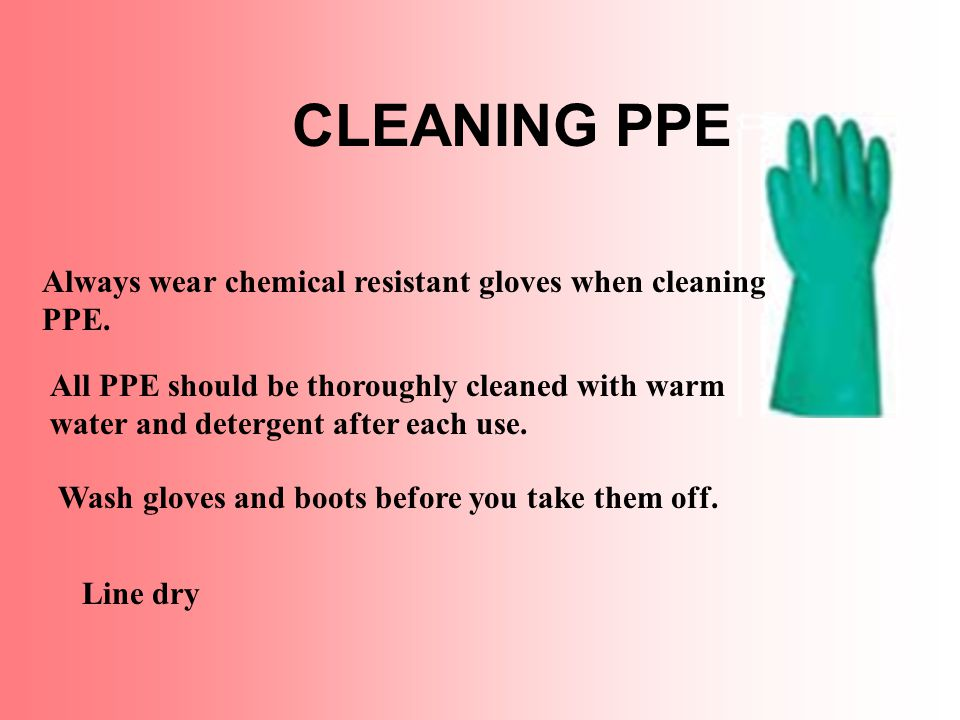 CLEANING PPE All PPE should be thoroughly cleaned with warm water and detergent after each use.