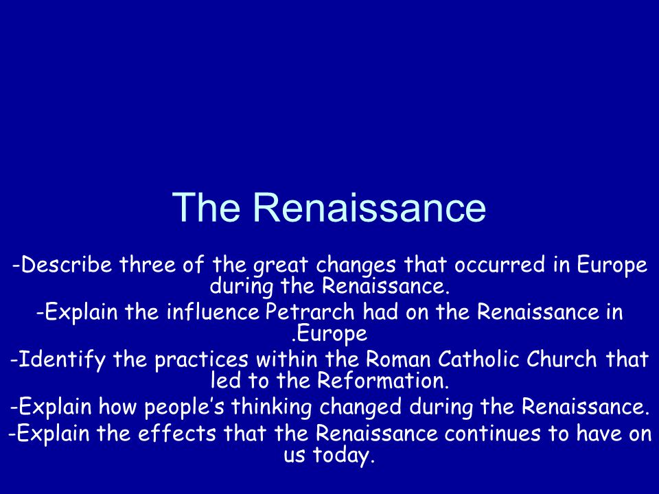 The Renaissance -Describe three of the great changes that occurred in Europe during the Renaissance. -Explain the influence Petrarch had on the Renais