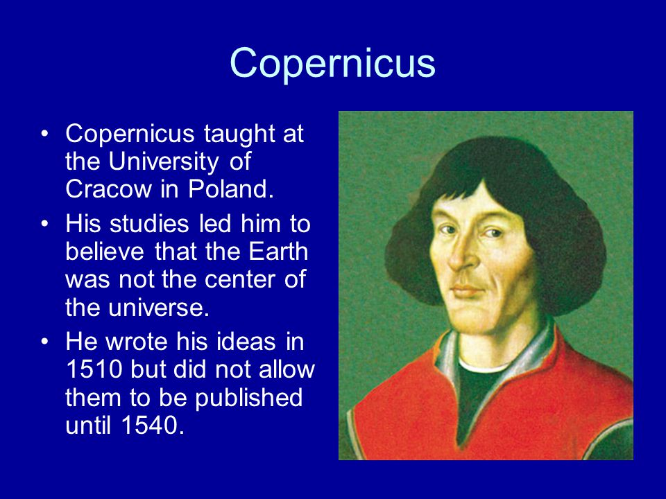 Copernicus Copernicus taught at the University of Cracow in Poland. His studies led him to believe that the Earth was not the center of the universe.