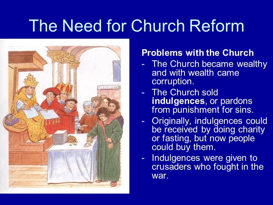 The Need for Church Reform Problems with the Church -The Church became wealthy and with wealth came corruption. -The Church sold indulgences, or pardo