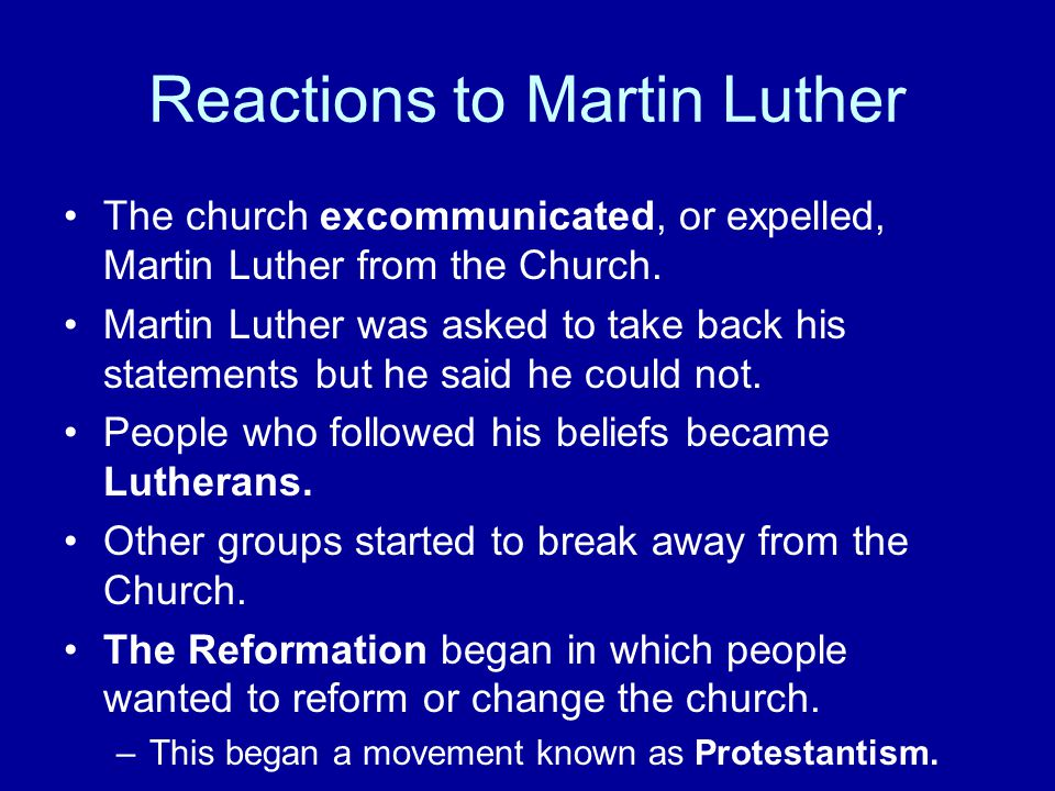 Reactions to Martin Luther The church excommunicated, or expelled, Martin Luther from the Church.