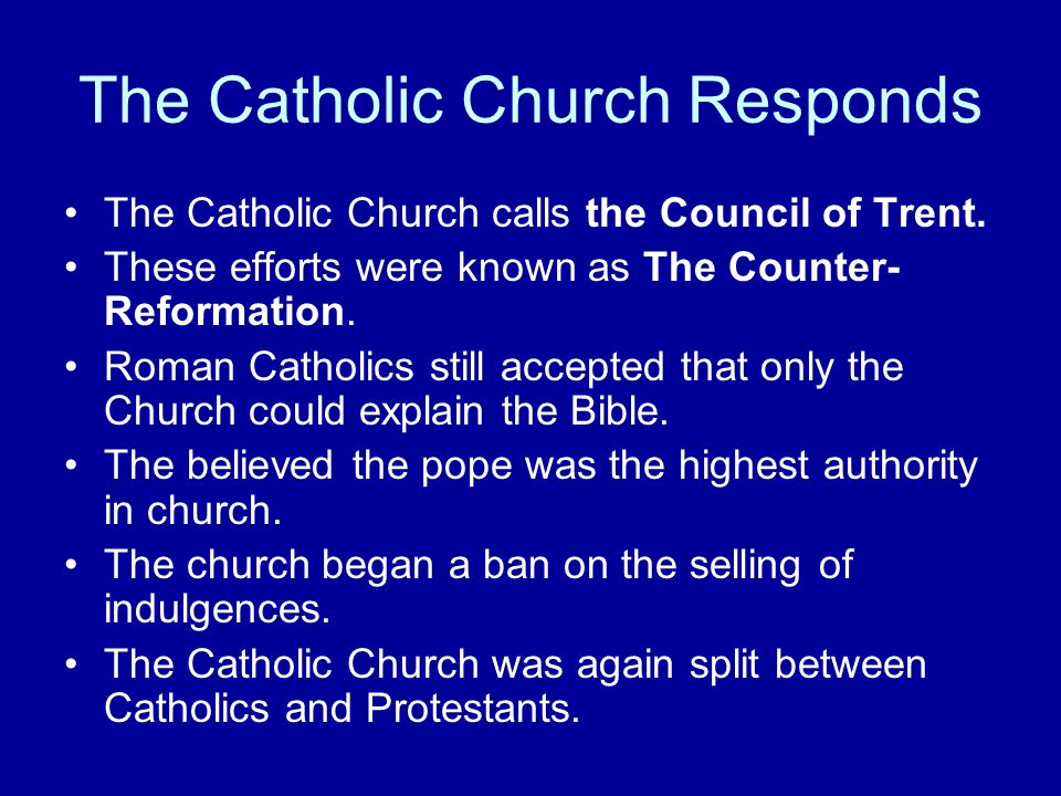 The Catholic Church Responds The Catholic Church calls the Council of Trent. These efforts were known as The Counter- Reformation. Roman Catholics sti