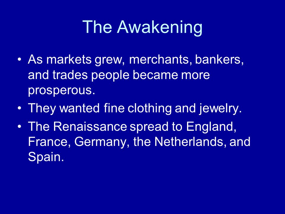 The Awakening As markets grew, merchants, bankers, and trades people became more prosperous. They wanted fine clothing and jewelry. The Renaissance sp