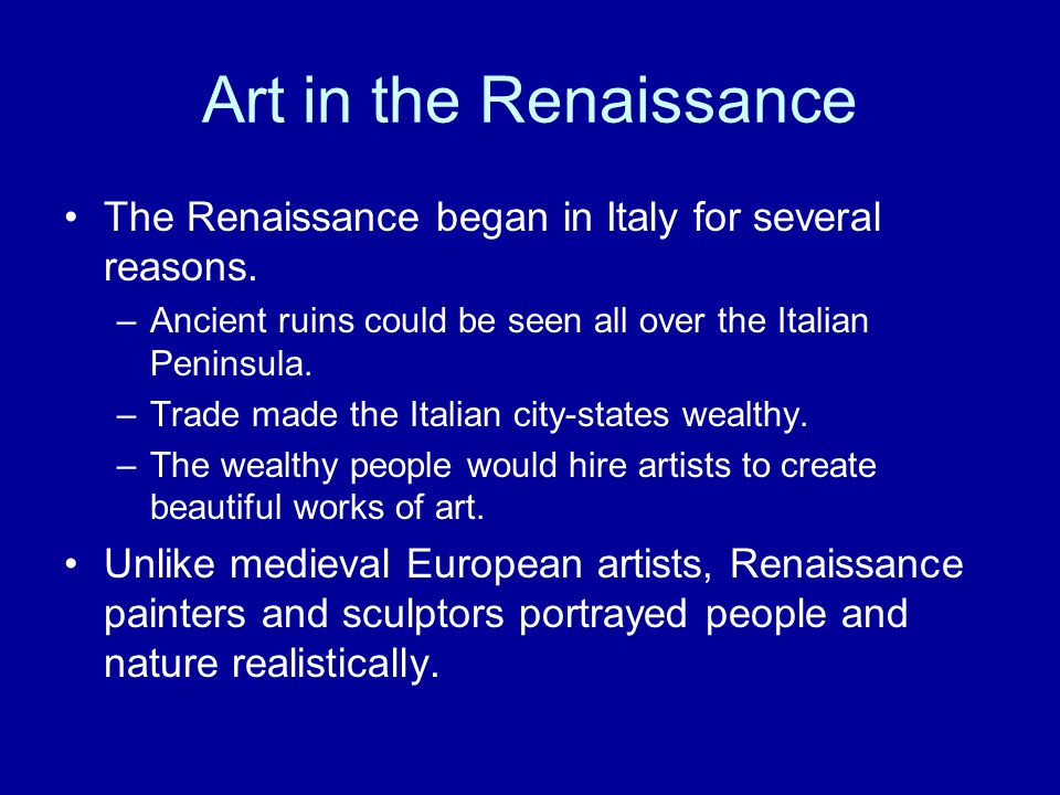 The Renaissance began in Italy for several reasons. –Ancient ruins could be seen all over the Italian Peninsula. –Trade made the Italian city-states w