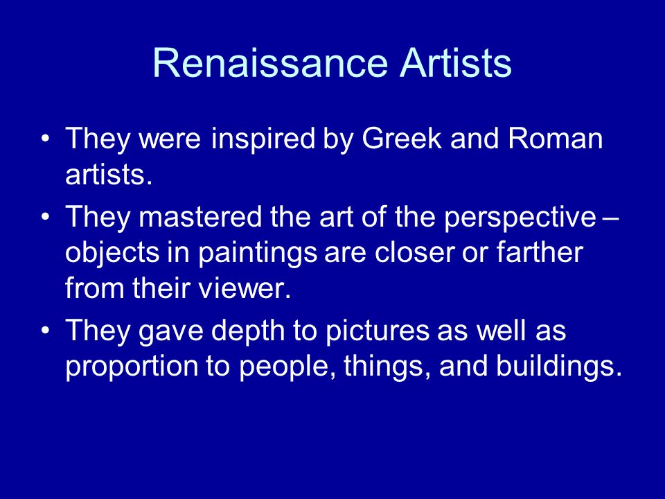 Renaissance Artists They were inspired by Greek and Roman artists. They mastered the art of the perspective – objects in paintings are closer or farth