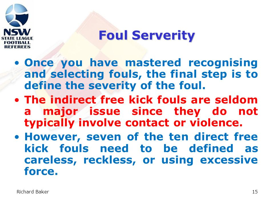 Richard Baker14 Foul Selection Feel the Heat An effective referee can sense when a game is turning from a friendly situation to a tempest in a teapot.