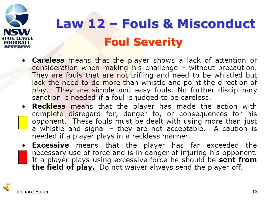 Richard Baker17 Law 12 – Fouls & Misconduct holds an opponent spits at an opponent handles the ball deliberately (except for the goalkeeper within his/her own penalty area) A Direct free kick is taken from the place where the offence occurred.