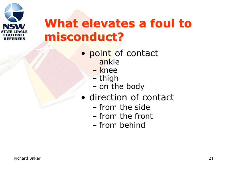Richard Baker20 Law 12 – Fouls & Misconduct An IFK is also awarded to the opposing team if, in the opinion of the referee, a player: Plays in a dangerous manner.