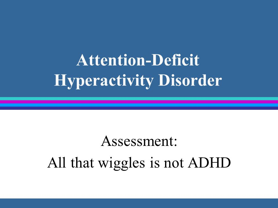 Attention-Deficit Hyperactivity Disorder Assessment: All that wiggles is not ADHD