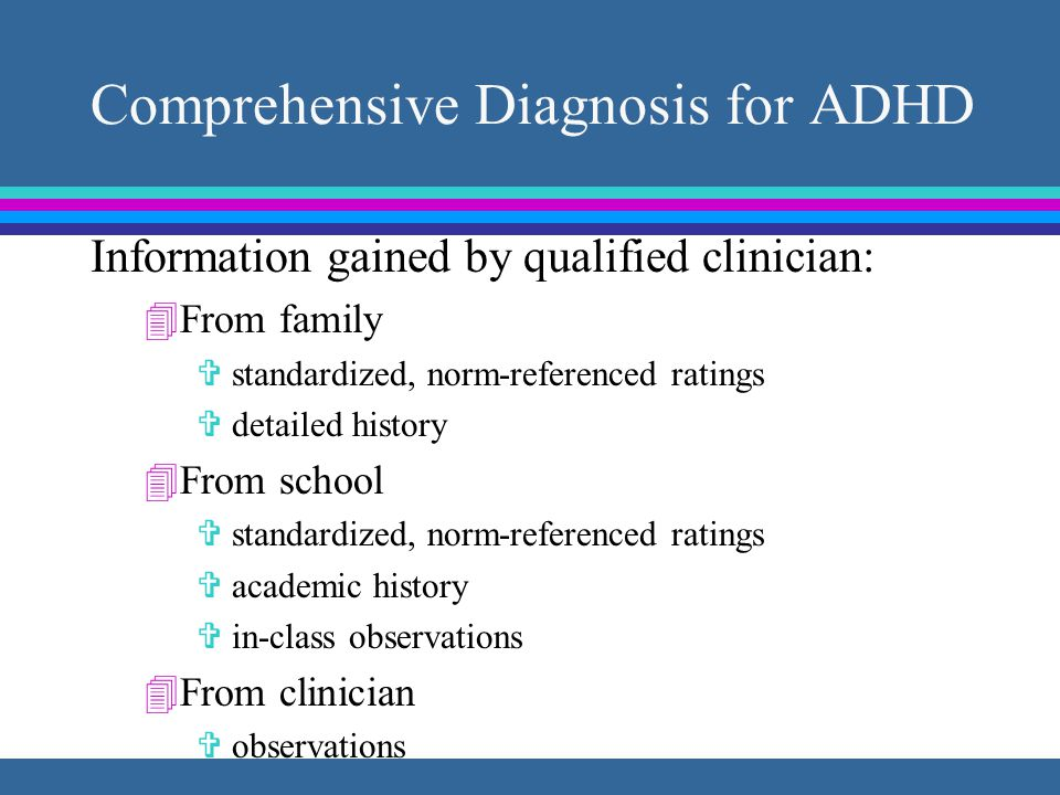 Comprehensive Diagnosis for ADHD Information gained by qualified clinician: 4From family V standardized, norm-referenced ratings V detailed history 4From school V standardized, norm-referenced ratings V academic history V in-class observations 4From clinician V observations