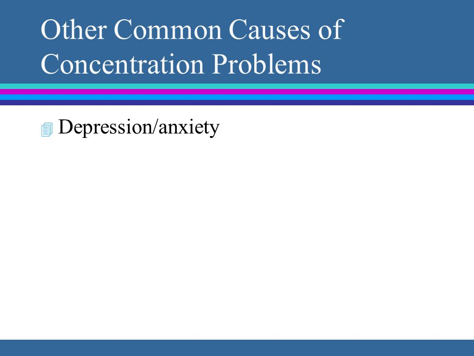 Other Common Causes of Concentration Problems 4 Depression/anxiety