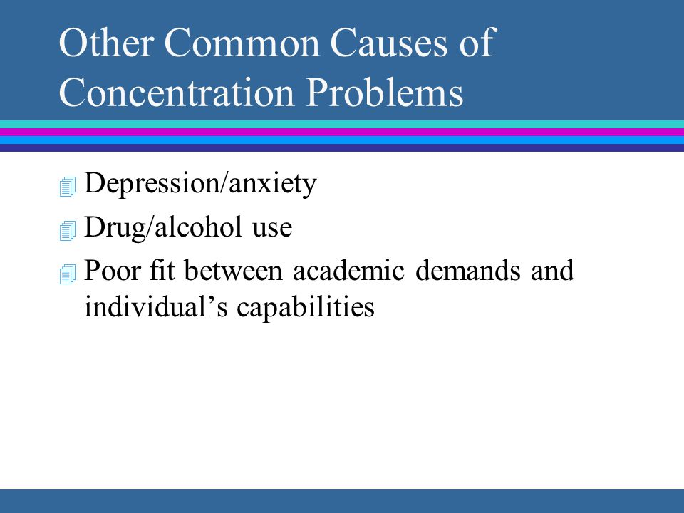 Other Common Causes of Concentration Problems 4 Depression/anxiety 4 Drug/alcohol use 4 Poor fit between academic demands and individual's capabilities
