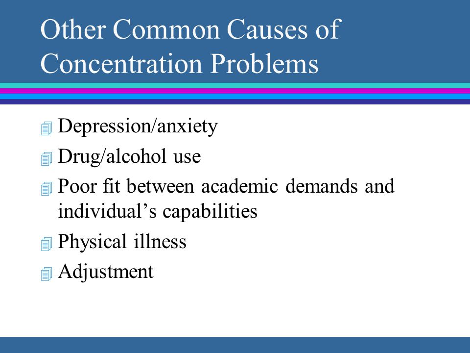Other Common Causes of Concentration Problems 4 Depression/anxiety 4 Drug/alcohol use 4 Poor fit between academic demands and individual's capabilities 4 Physical illness 4 Adjustment