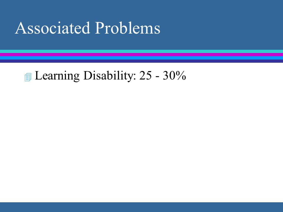 Associated Problems 4 Learning Disability: 25 - 30%