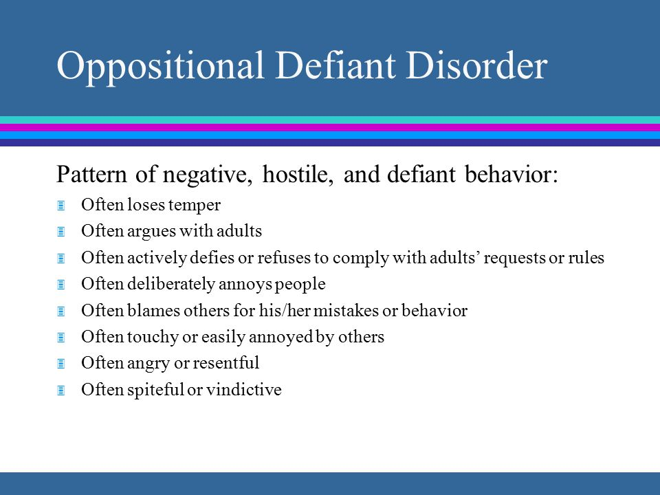 Oppositional Defiant Disorder Pattern of negative, hostile, and defiant behavior: 3 Often loses temper 3 Often argues with adults 3 Often actively defies or refuses to comply with adults' requests or rules 3 Often deliberately annoys people 3 Often blames others for his/her mistakes or behavior 3 Often touchy or easily annoyed by others 3 Often angry or resentful 3 Often spiteful or vindictive