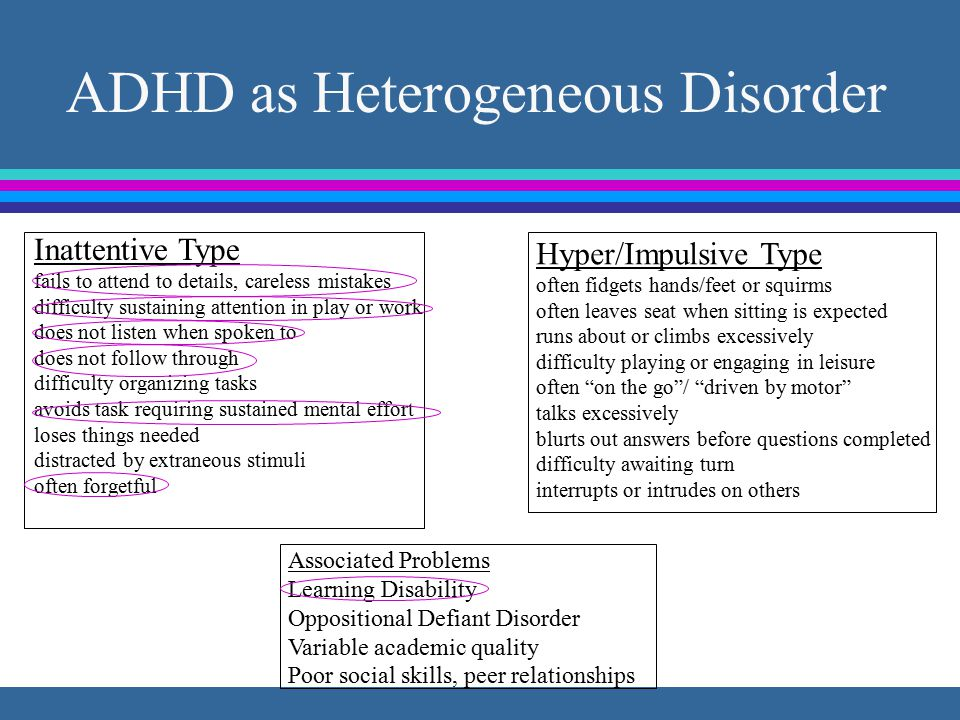 ADHD as Heterogeneous Disorder Inattentive Type fails to attend to details, careless mistakes difficulty sustaining attention in play or work does not listen when spoken to does not follow through difficulty organizing tasks avoids task requiring sustained mental effort loses things needed distracted by extraneous stimuli often forgetful Hyper/Impulsive Type often fidgets hands/feet or squirms often leaves seat when sitting is expected runs about or climbs excessively difficulty playing or engaging in leisure often on the go / driven by motor talks excessively blurts out answers before questions completed difficulty awaiting turn interrupts or intrudes on others Associated Problems Learning Disability Oppositional Defiant Disorder Variable academic quality Poor social skills, peer relationships