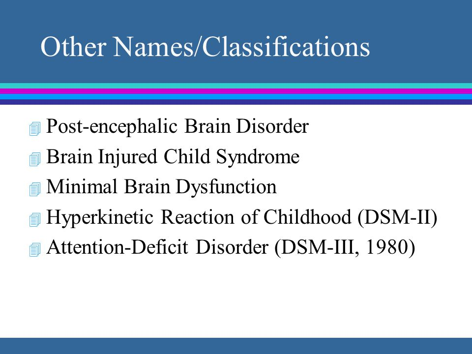 Other Names/Classifications 4 Post-encephalic Brain Disorder 4 Brain Injured Child Syndrome 4 Minimal Brain Dysfunction 4 Hyperkinetic Reaction of Childhood (DSM-II) 4 Attention-Deficit Disorder (DSM-III, 1980)