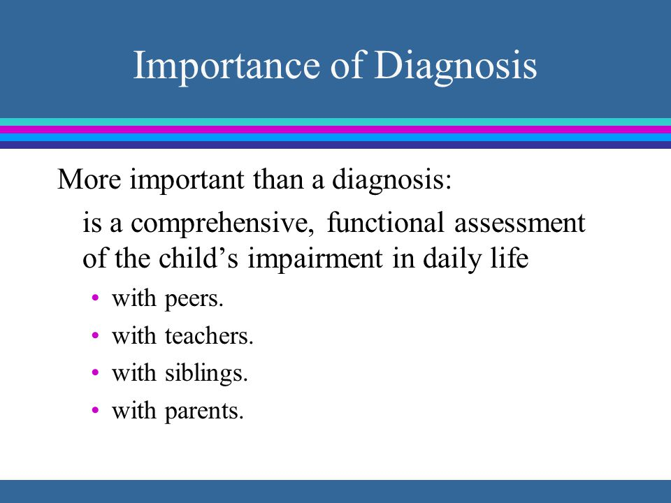 Importance of Diagnosis More important than a diagnosis: is a comprehensive, functional assessment of the child's impairment in daily life with peers.