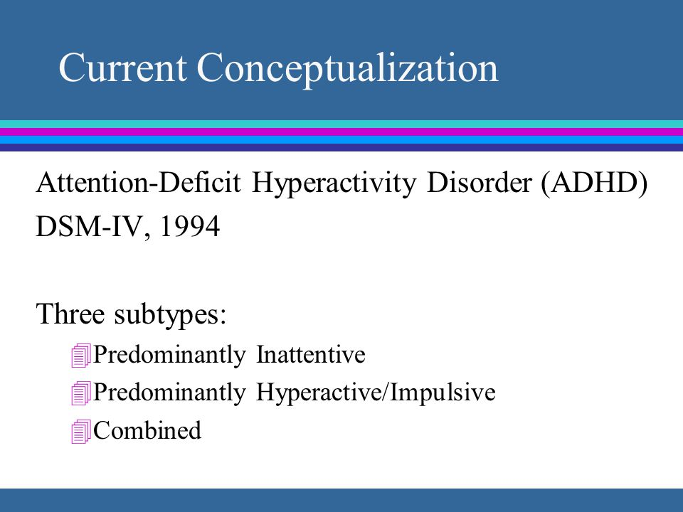 Current Conceptualization Attention-Deficit Hyperactivity Disorder (ADHD) DSM-IV, 1994 Three subtypes: 4Predominantly Inattentive 4Predominantly Hyperactive/Impulsive 4Combined