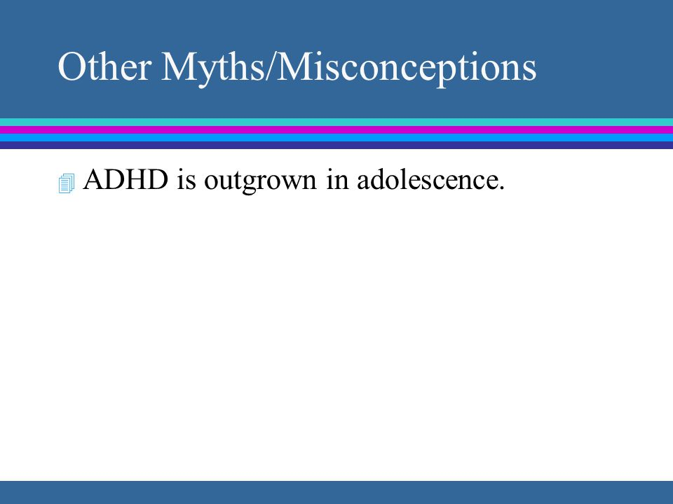 Other Myths/Misconceptions 4 ADHD is outgrown in adolescence. 4 Girls are not hyperactive.