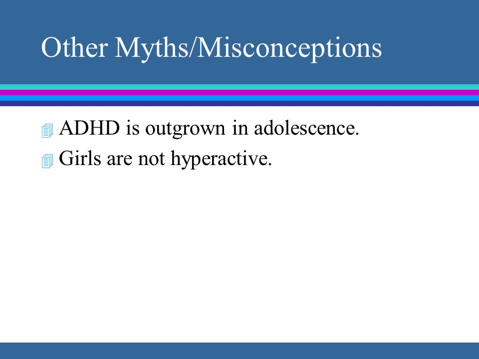 ADHD as Heterogeneous Disorder Inattentive Type fails to attend to details, careless mistakes difficulty sustaining attention in play or work does not listen when spoken to does not follow through difficulty organizing tasks avoids task requiring sustained mental effort loses things needed distracted by extraneous stimuli often forgetful Hyper/Impulsive Type often fidgets hands/feet or squirms often leaves seat when sitting is expected runs about or climbs excessively difficulty playing or engaging in leisure often on the go / driven by motor talks excessively blurts out answers before questions completed difficulty awaiting turn interrupts or intrudes on others Associated Problems Learning Disability Oppositional Defiant Disorder Variable academic quality Poor social skills, peer relationships Child with ADHD