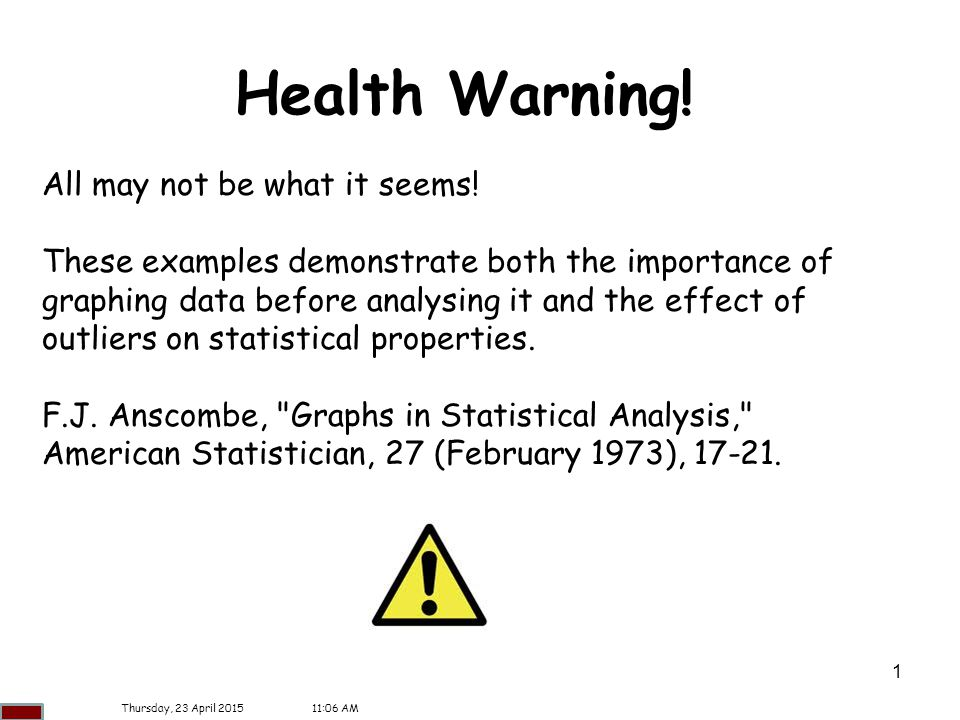 1 Health Warning! All may not be what it seems! These examples demonstrate both the importance of graphing data before analysing it and the effect of