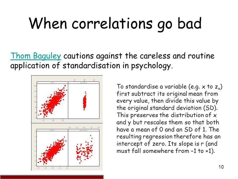 10 When correlations go bad Thom BaguleyThom Baguley cautions against the careless and routine application of standardisation in psychology.