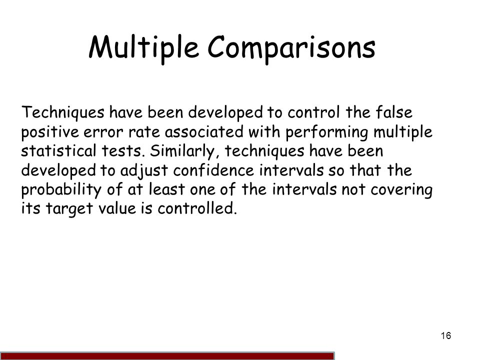16 Multiple Comparisons Techniques have been developed to control the false positive error rate associated with performing multiple statistical tests.