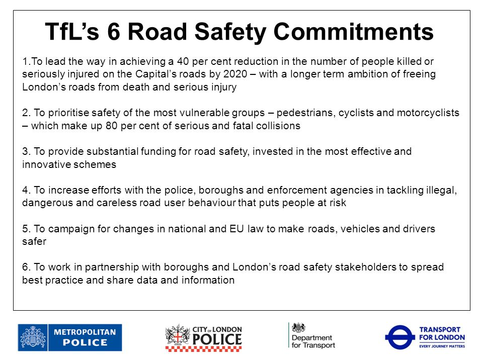 Partners include Metropolitan Police Service – Roads and Transport Policing Command City of London Police Driver and Vehicle Standards Agency Others, including London Fire Brigade, HSE, Environment Agency and DWP Activities include Safer Lorry Scheme Roadsafe London Community Roadwatch Operation Kansas Operation Safeway Road Fatality Review Group Benefits include More effective roadside enforcement Intelligence support Information sharing Partnership working on London's roads
