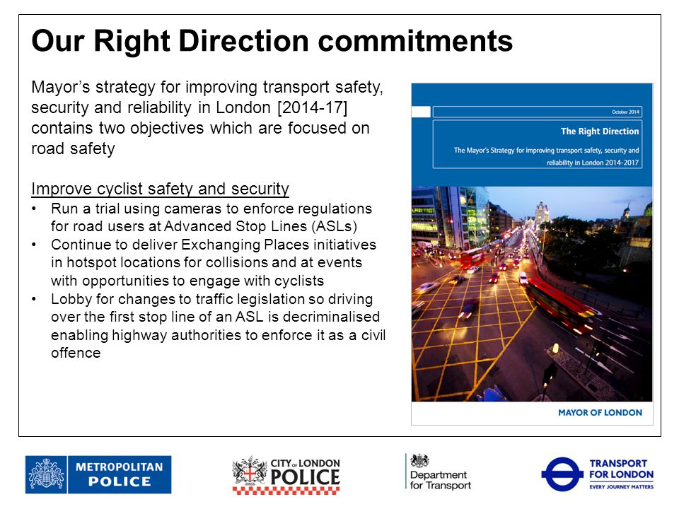 Reduce collisions caused by criminal, illegal and anti-social road user behaviour Trial community roadwatch scheme Upgrade safety cameras from wet film to digital Encourage reporting of dangerous, careless and illegal driving through RoadSafe London website Use new powers to issue endorsable Fixed Penalty Notices for careless driving, especially targeting the most risky locations Exploit use of new technology to detect and prevent drug-driving offences Make use of Mobile Enforcement Vans to improve road safety at level crossings Understand level of casualty reduction that can be achieved through specific technologies and interventions such as alcohol interlocks, Bikesafe and driver awareness courses Our Right Direction commitments contd.