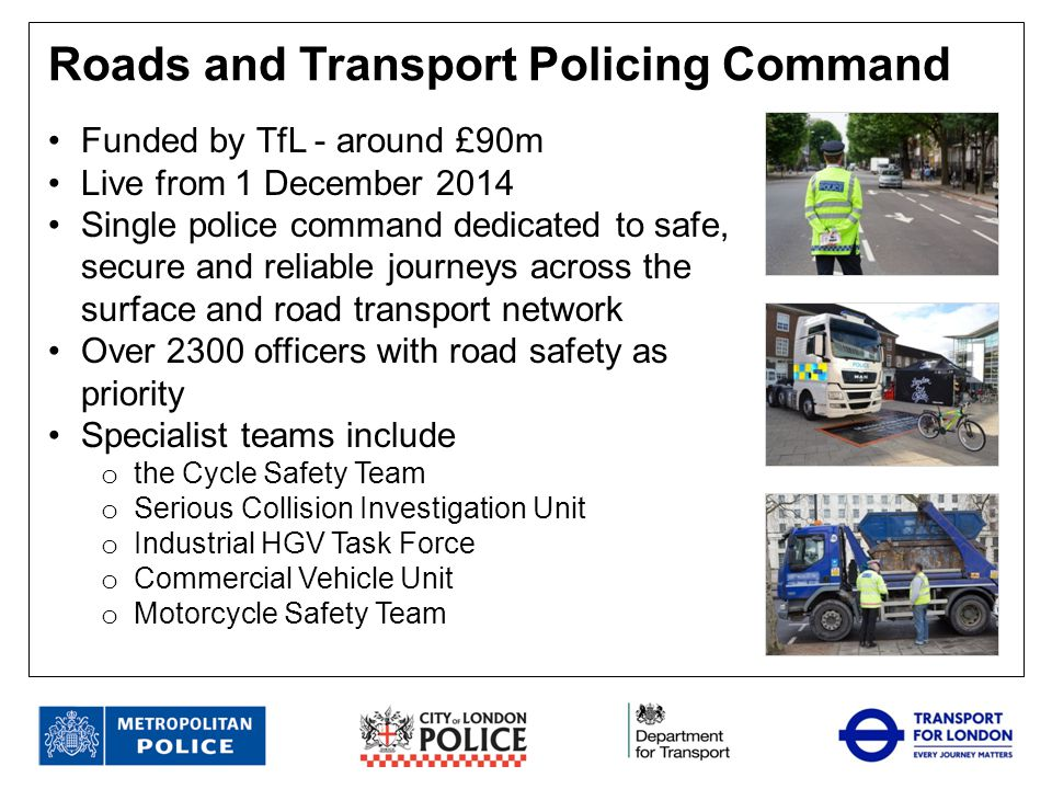 Launched 1 October 2013, funded by TfL and DfT Made up of officers from MPS, DVSA, and CoLP Target the most non-complaint and dangerous vehicles Since launch: o over 360 high visibility roadside operations totaling over 18,000 man hours of enforcement activity o 3000 vehicles stopped o over 1500 roadworthiness prohibitions o over 210 drivers hours prohibitions.