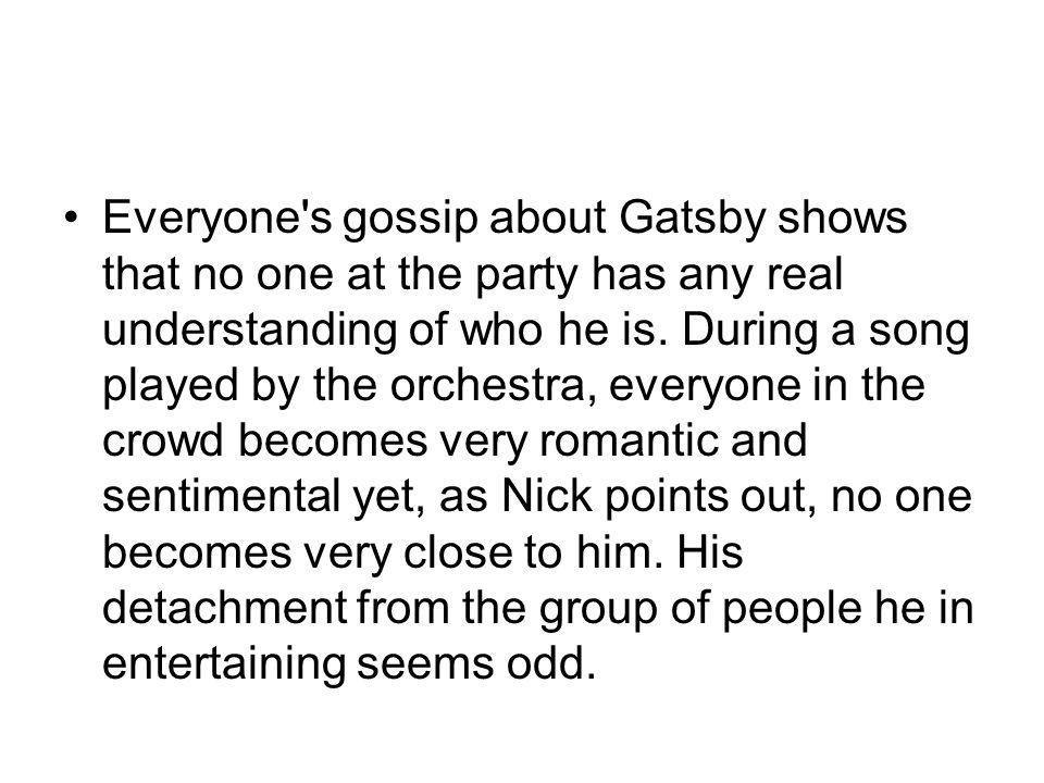 Everyone's gossip about Gatsby shows that no one at the party has any real understanding of who he is. During a song played by the orchestra, everyone