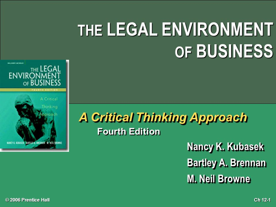 Ch 12-1 © 2006 Prentice Hall THE LEGAL ENVIRONMENT OF BUSINESS A Critical Thinking Approach Fourth Edition Nancy K. Kubasek Bartley A. Brennan M. Neil