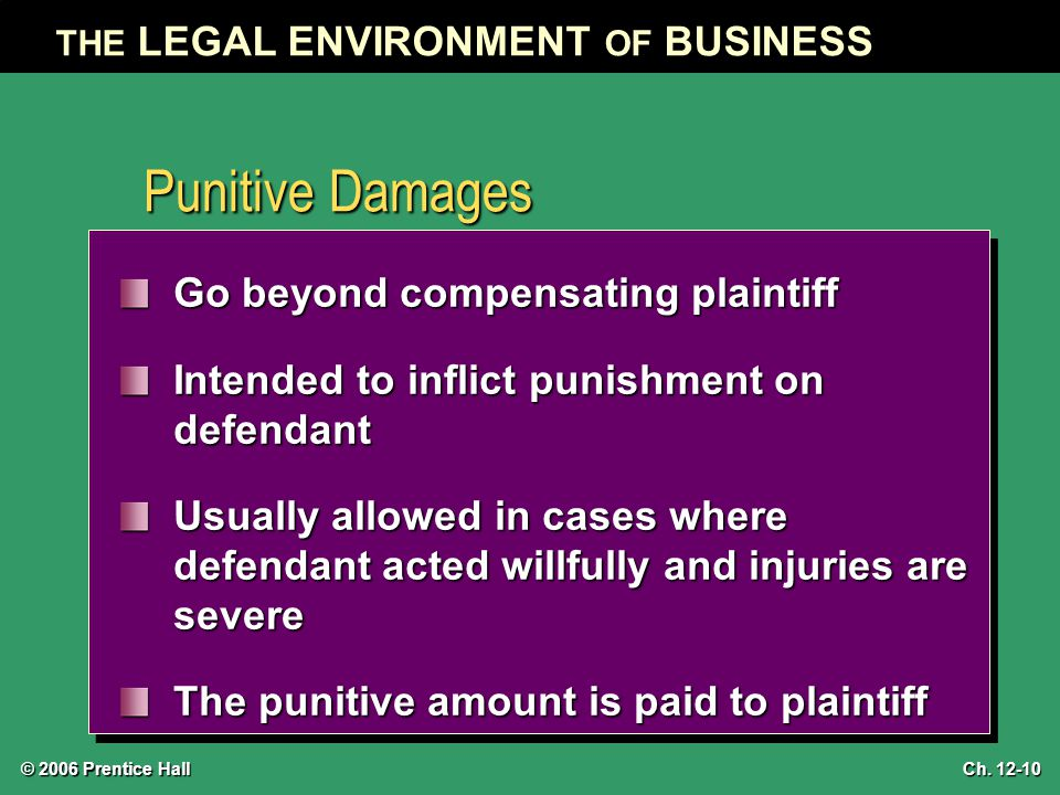 © 2006 Prentice Hall THE LEGAL ENVIRONMENT OF BUSINESS Ch. 12-10 Punitive Damages Go beyond compensating plaintiff Intended to inflict punishment on d