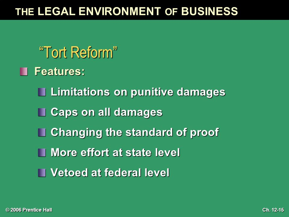 "© 2006 Prentice Hall THE LEGAL ENVIRONMENT OF BUSINESS Ch. 12-15 ""Tort Reform"" Features: Limitations on punitive damages Caps on all damages Changing"