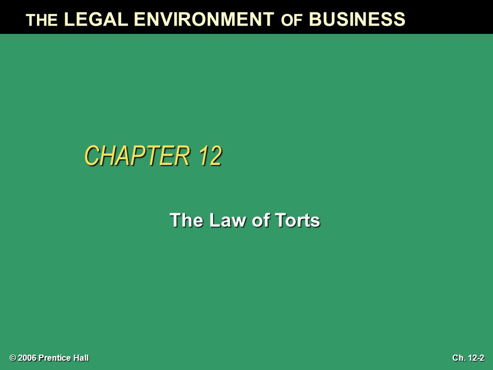THE LEGAL ENVIRONMENT OF BUSINESS CHAPTER 12 The Law of Torts © 2006 Prentice Hall Ch. 12-2