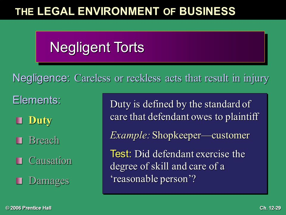 © 2006 Prentice Hall THE LEGAL ENVIRONMENT OF BUSINESS Ch. 12-29 Negligent Torts Negligence: Careless or reckless acts that result in injury Elements: