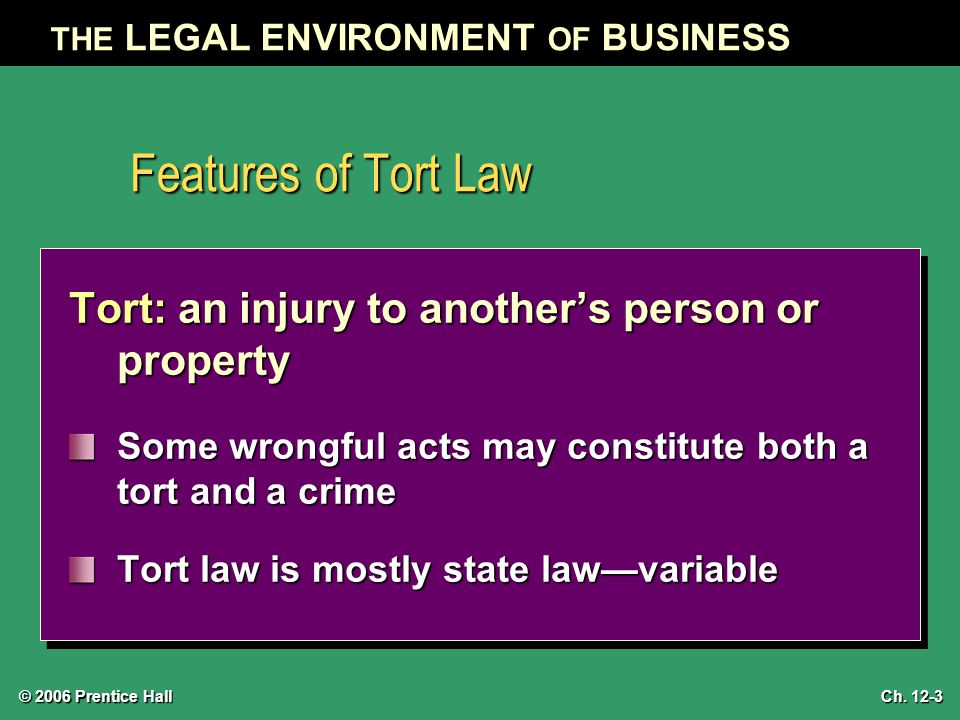 © 2006 Prentice Hall THE LEGAL ENVIRONMENT OF BUSINESS Ch. 12-3 Features of Tort Law Tort: an injury to another's person or property Some wrongful act