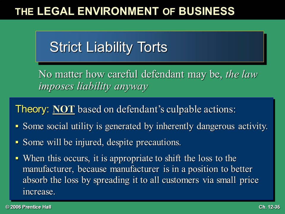 © 2006 Prentice Hall THE LEGAL ENVIRONMENT OF BUSINESS Ch. 12-35 Strict Liability Torts No matter how careful defendant may be, the law imposes liabil