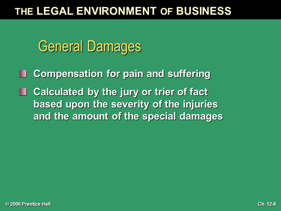 © 2006 Prentice Hall THE LEGAL ENVIRONMENT OF BUSINESS Ch. 12-8 General Damages Compensation for pain and suffering Calculated by the jury or trier of